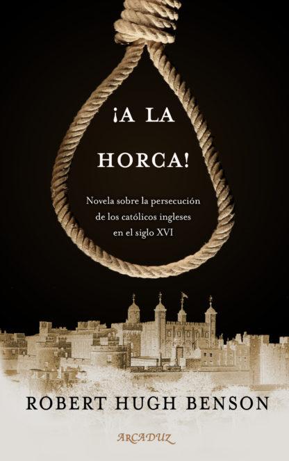 ¡A la horca! Novela sobre la persecución de los católicos ingleses en el siglo XVI